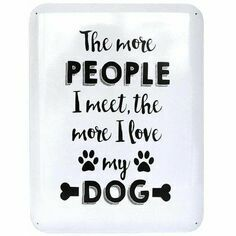 Sign 'The more people I meet, the more I love my dog'